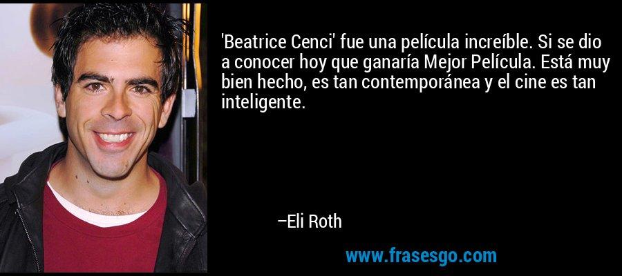 'Beatrice Cenci' fue una película increíble. Si se dio a conocer hoy que ganaría Mejor Película. Está muy bien hecho, es tan contemporánea y el cine es tan inteligente. – Eli Roth