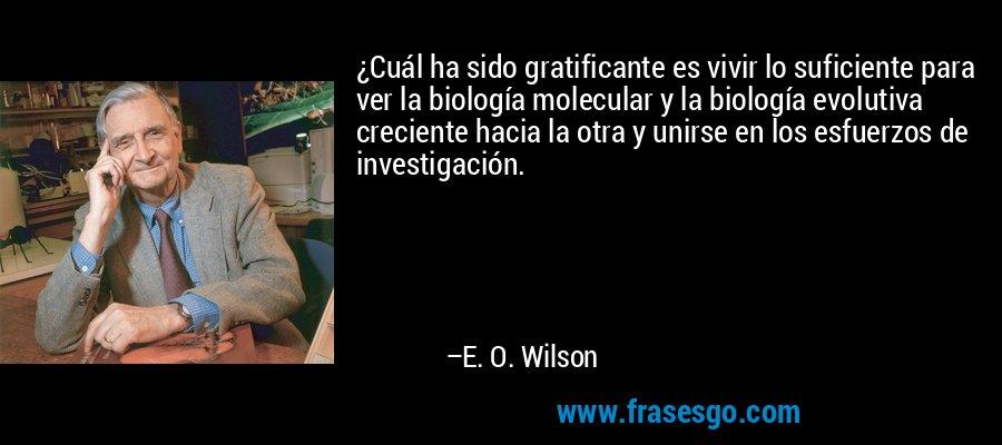 ¿Cuál ha sido gratificante es vivir lo suficiente para ver la biología molecular y la biología evolutiva creciente hacia la otra y unirse en los esfuerzos de investigación. – E. O. Wilson