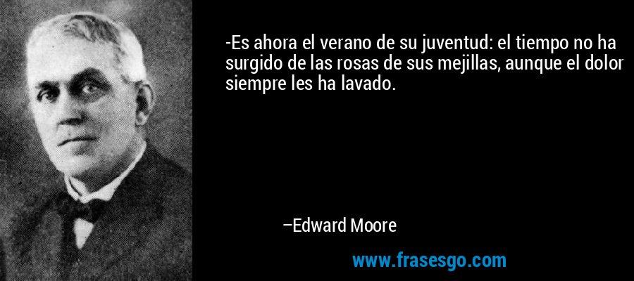 -Es ahora el verano de su juventud: el tiempo no ha surgido de las rosas de sus mejillas, aunque el dolor siempre les ha lavado. – Edward Moore