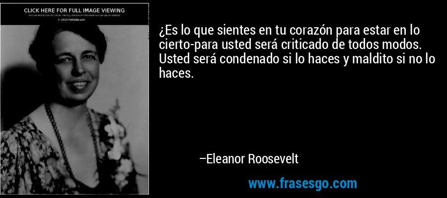 ¿Es lo que sientes en tu corazón para estar en lo cierto-para usted será criticado de todos modos. Usted será condenado si lo haces y maldito si no lo haces. – Eleanor Roosevelt
