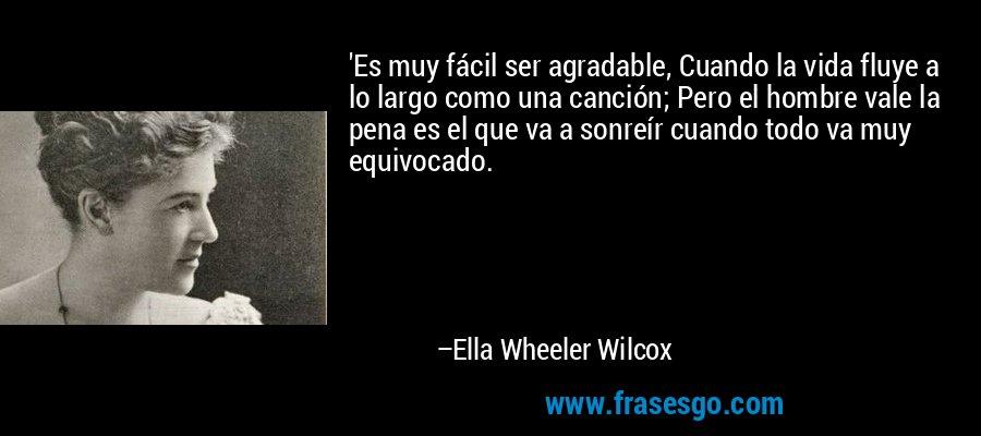 'Es muy fácil ser agradable, Cuando la vida fluye a lo largo como una canción; Pero el hombre vale la pena es el que va a sonreír cuando todo va muy equivocado. – Ella Wheeler Wilcox