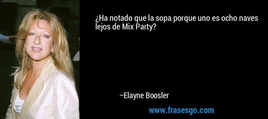 ¿Ha notado que la sopa porque uno es ocho naves lejos de Mix Party? – Elayne Boosler