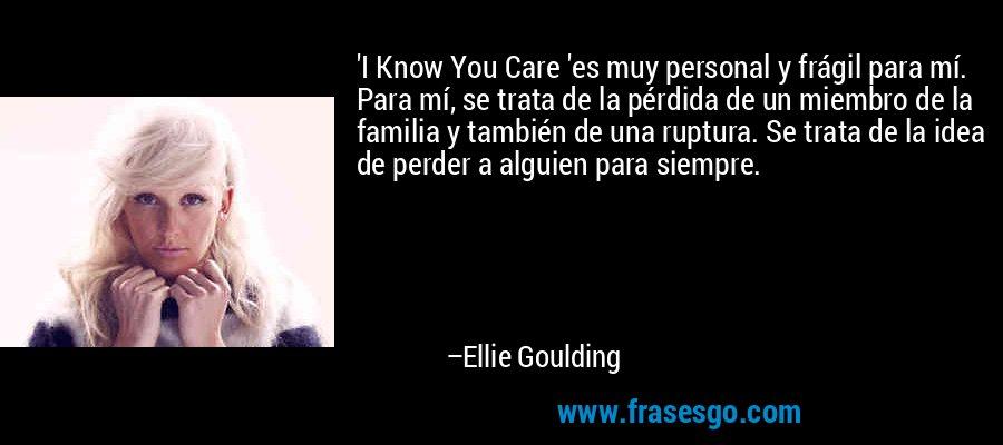 'I Know You Care 'es muy personal y frágil para mí. Para mí, se trata de la pérdida de un miembro de la familia y también de una ruptura. Se trata de la idea de perder a alguien para siempre. – Ellie Goulding