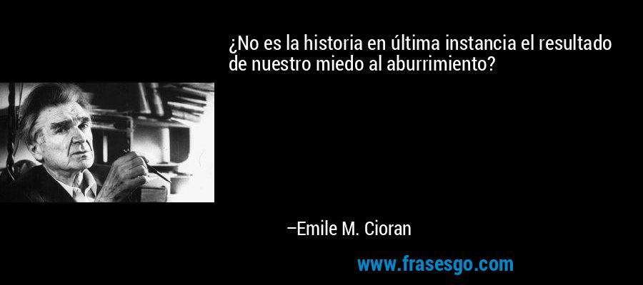 ¿No es la historia en última instancia el resultado de nuestro miedo al aburrimiento? – Emile M. Cioran