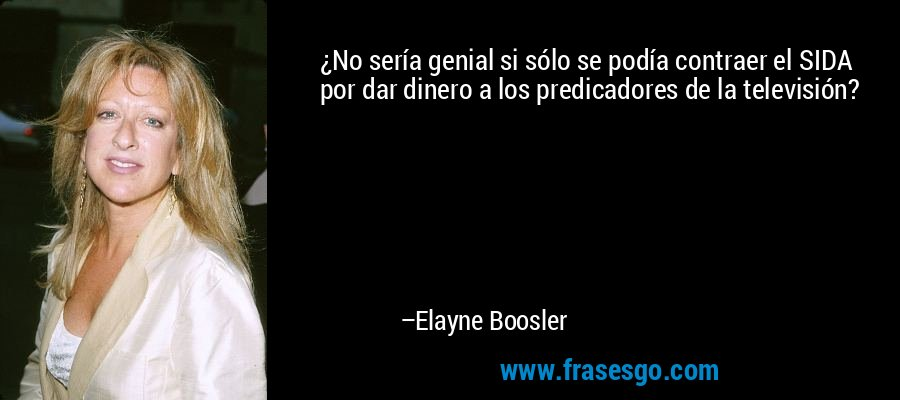 ¿No sería genial si sólo se podía contraer el SIDA por dar dinero a los predicadores de la televisión? – Elayne Boosler