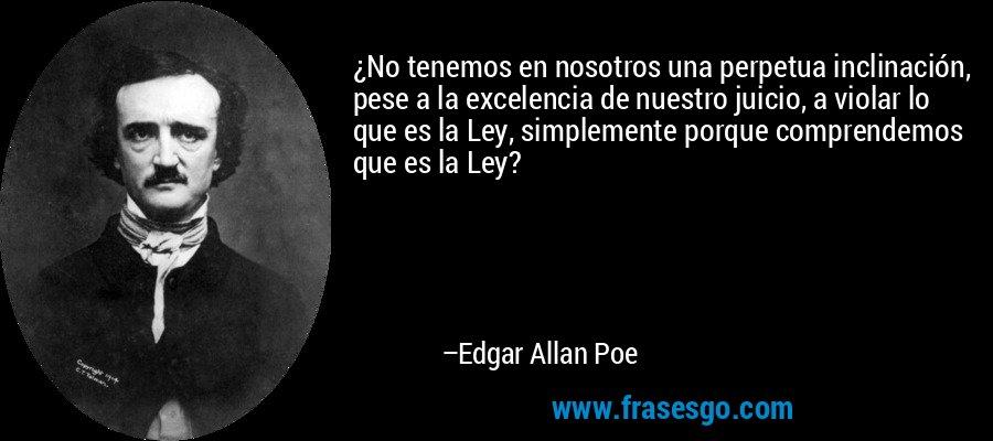 ¿No tenemos en nosotros una perpetua inclinación, pese a la excelencia de nuestro juicio, a violar lo que es la Ley, simplemente porque comprendemos que es la Ley? – Edgar Allan Poe