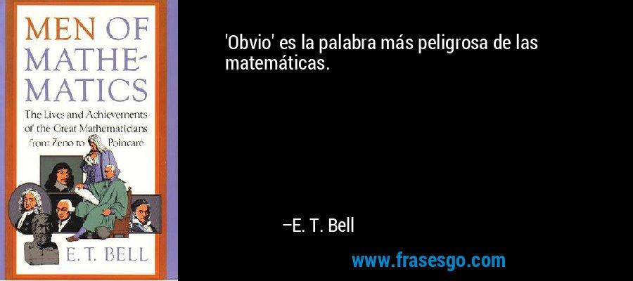 'Obvio' es la palabra más peligrosa de las matemáticas. – E. T. Bell