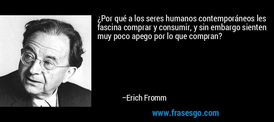 ¿Por qué a los seres humanos contemporáneos les fascina comprar y consumir, y sin embargo sienten muy poco apego por lo que compran? – Erich Fromm