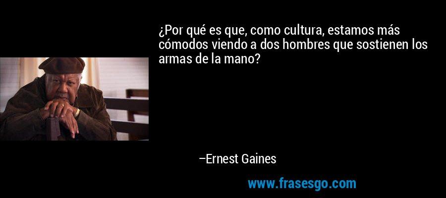 ¿Por qué es que, como cultura, estamos más cómodos viendo a dos hombres que sostienen los armas de la mano? – Ernest Gaines