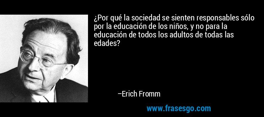 ¿Por qué la sociedad se sienten responsables sólo por la educación de los niños, y no para la educación de todos los adultos de todas las edades? – Erich Fromm