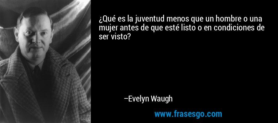 ¿Qué es la juventud menos que un hombre o una mujer antes de que esté listo o en condiciones de ser visto? – Evelyn Waugh