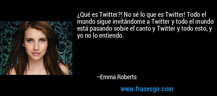 ¿Qué es Twitter?! No sé lo que es Twitter! Todo el mundo sigue invitándome a Twitter y todo el mundo está pasando sobre el canto y Twitter y todo esto, y yo no lo entiendo. – Emma Roberts