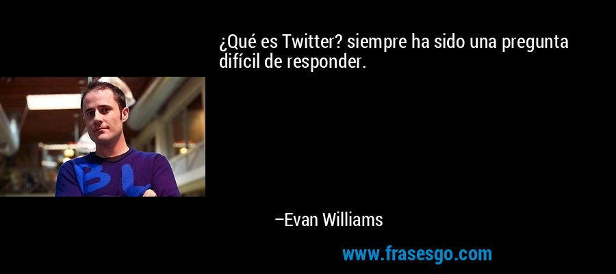 ¿Qué es Twitter? siempre ha sido una pregunta difícil de responder. – Evan Williams