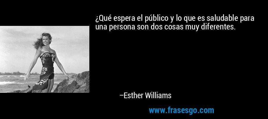 ¿Qué espera el público y lo que es saludable para una persona son dos cosas muy diferentes. – Esther Williams