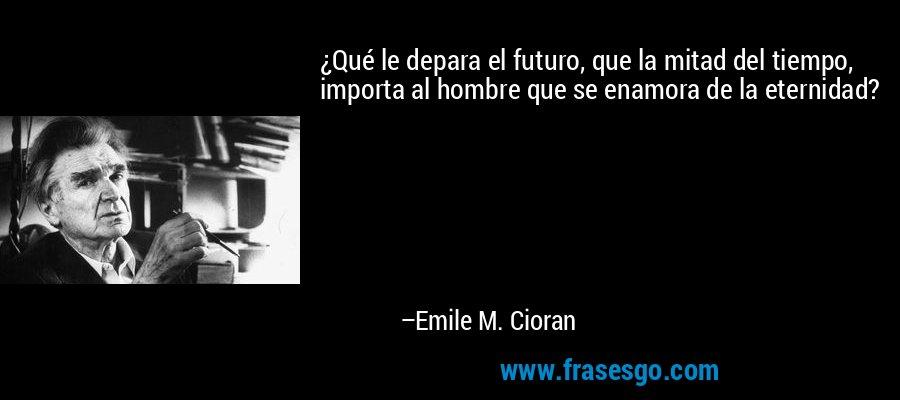 ¿Qué le depara el futuro, que la mitad del tiempo, importa al hombre que se enamora de la eternidad? – Emile M. Cioran