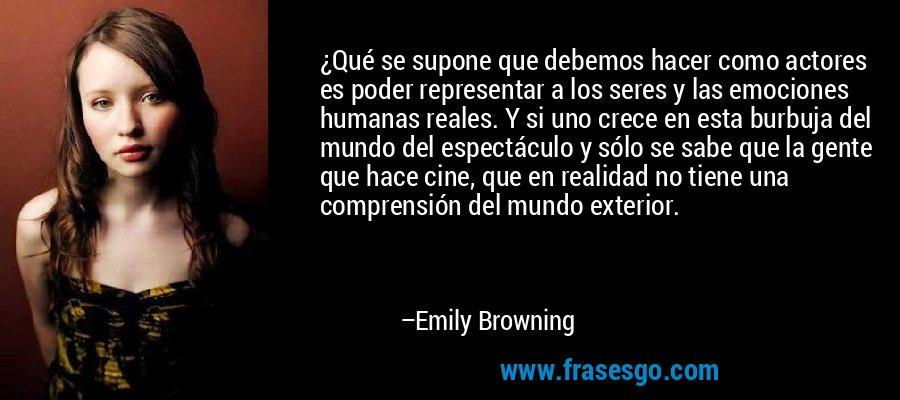 ¿Qué se supone que debemos hacer como actores es poder representar a los seres y las emociones humanas reales. Y si uno crece en esta burbuja del mundo del espectáculo y sólo se sabe que la gente que hace cine, que en realidad no tiene una comprensión del mundo exterior. – Emily Browning