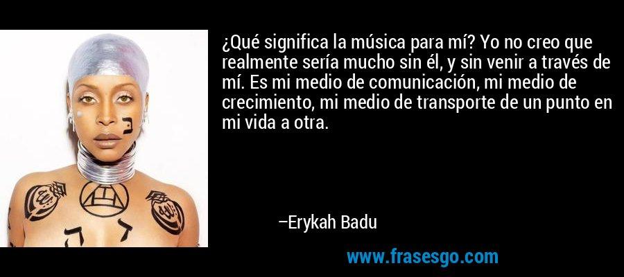 ¿Qué significa la música para mí? Yo no creo que realmente sería mucho sin él, y sin venir a través de mí. Es mi medio de comunicación, mi medio de crecimiento, mi medio de transporte de un punto en mi vida a otra. – Erykah Badu