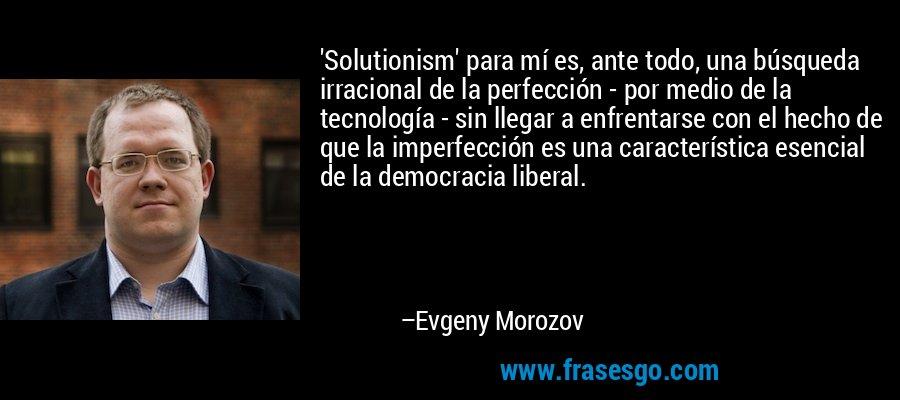'Solutionism' para mí es, ante todo, una búsqueda irracional de la perfección - por medio de la tecnología - sin llegar a enfrentarse con el hecho de que la imperfección es una característica esencial de la democracia liberal. – Evgeny Morozov