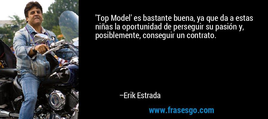 'Top Model' es bastante buena, ya que da a estas niñas la oportunidad de perseguir su pasión y, posiblemente, conseguir un contrato. – Erik Estrada