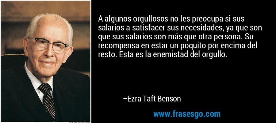 A algunos orgullosos no les preocupa si sus salarios a satisfacer sus necesidades, ya que son que sus salarios son más que otra persona. Su recompensa en estar un poquito por encima del resto. Esta es la enemistad del orgullo. – Ezra Taft Benson