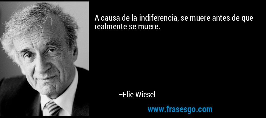 A causa de la indiferencia, se muere antes de que realmente se muere. – Elie Wiesel