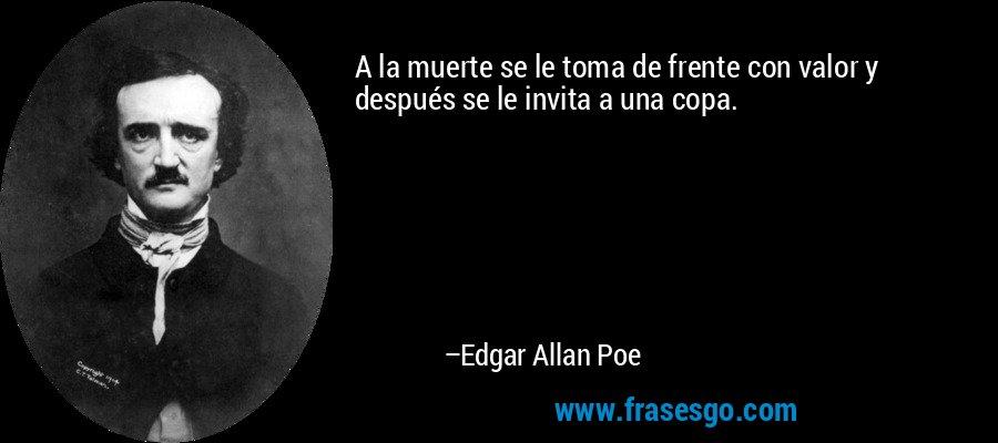 A la muerte se le toma de frente con valor y después se le invita a una copa. – Edgar Allan Poe