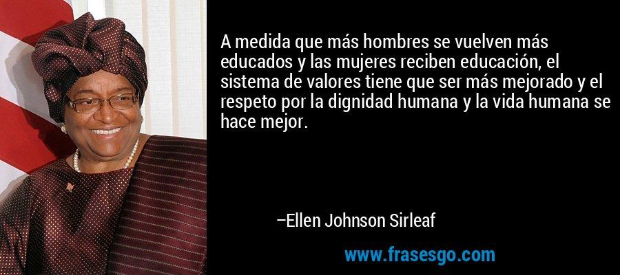 A medida que más hombres se vuelven más educados y las mujeres reciben educación, el sistema de valores tiene que ser más mejorado y el respeto por la dignidad humana y la vida humana se hace mejor. – Ellen Johnson Sirleaf