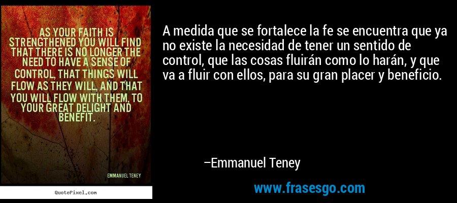 A medida que se fortalece la fe se encuentra que ya no existe la necesidad de tener un sentido de control, que las cosas fluirán como lo harán, y que va a fluir con ellos, para su gran placer y beneficio. – Emmanuel Teney