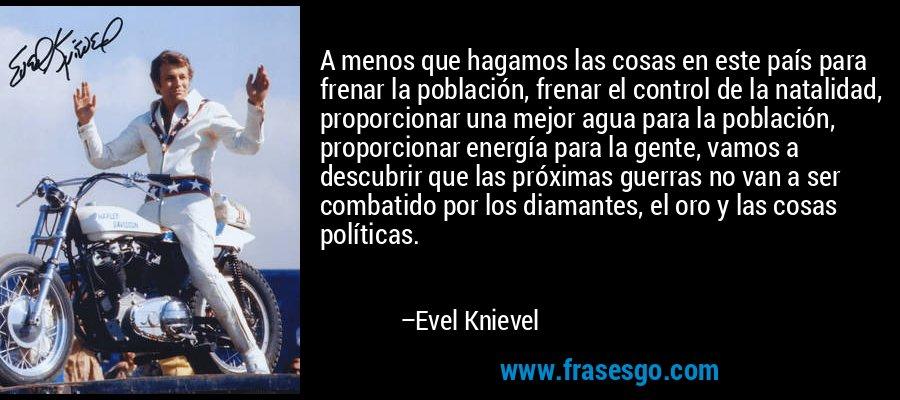 A menos que hagamos las cosas en este país para frenar la población, frenar el control de la natalidad, proporcionar una mejor agua para la población, proporcionar energía para la gente, vamos a descubrir que las próximas guerras no van a ser combatido por los diamantes, el oro y las cosas políticas. – Evel Knievel