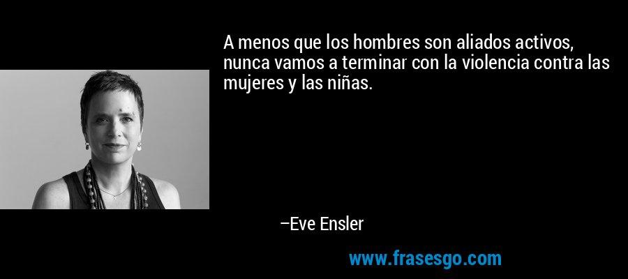 A menos que los hombres son aliados activos, nunca vamos a terminar con la violencia contra las mujeres y las niñas. – Eve Ensler