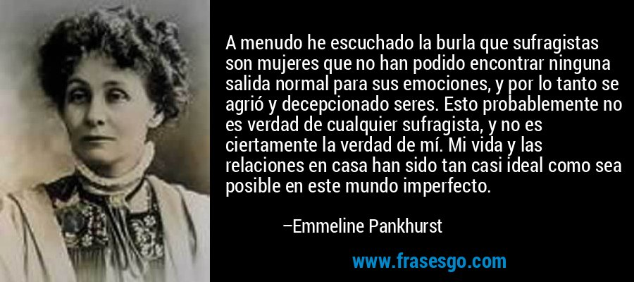 A menudo he escuchado la burla que sufragistas son mujeres que no han podido encontrar ninguna salida normal para sus emociones, y por lo tanto se agrió y decepcionado seres. Esto probablemente no es verdad de cualquier sufragista, y no es ciertamente la verdad de mí. Mi vida y las relaciones en casa han sido tan casi ideal como sea posible en este mundo imperfecto. – Emmeline Pankhurst