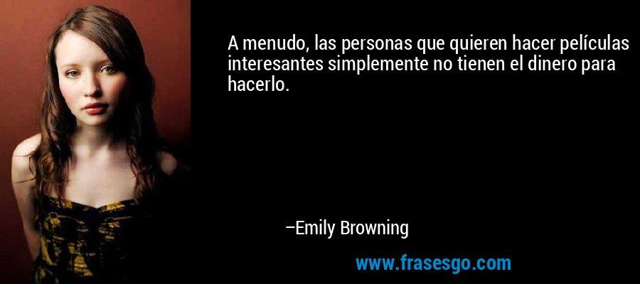 A menudo, las personas que quieren hacer películas interesantes simplemente no tienen el dinero para hacerlo. – Emily Browning
