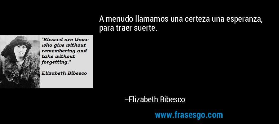 A menudo llamamos una certeza una esperanza, para traer suerte. – Elizabeth Bibesco