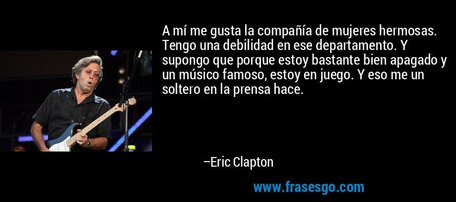 A mí me gusta la compañía de mujeres hermosas. Tengo una debilidad en ese departamento. Y supongo que porque estoy bastante bien apagado y un músico famoso, estoy en juego. Y eso me un soltero en la prensa hace. – Eric Clapton