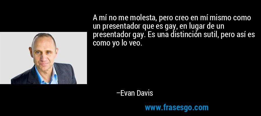 A mí no me molesta, pero creo en mí mismo como un presentador que es gay, en lugar de un presentador gay. Es una distinción sutil, pero así es como yo lo veo. – Evan Davis