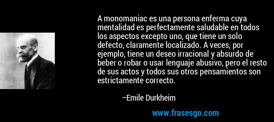 A monomaniac es una persona enferma cuya mentalidad es perfectamente saludable en todos los aspectos excepto uno, que tiene un solo defecto, claramente localizado. A veces, por ejemplo, tiene un deseo irracional y absurdo de beber o robar o usar lenguaje abusivo, pero el resto de sus actos y todos sus otros pensamientos son estrictamente correcto. – Emile Durkheim