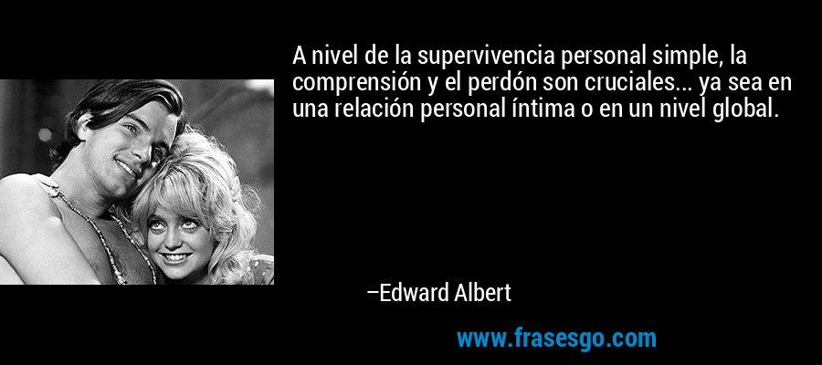 A nivel de la supervivencia personal simple, la comprensión y el perdón son cruciales... ya sea en una relación personal íntima o en un nivel global. – Edward Albert