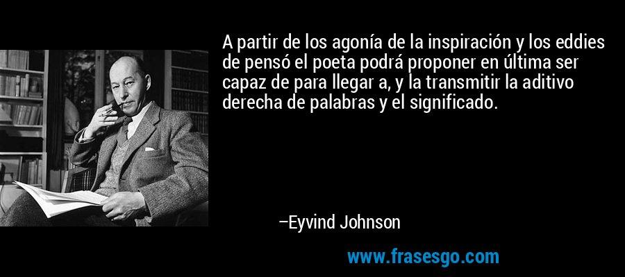 A partir de los agonía de la inspiración y los eddies de pensó el poeta podrá proponer en última ser capaz de para llegar a, y la transmitir la aditivo derecha de palabras y el significado. – Eyvind Johnson