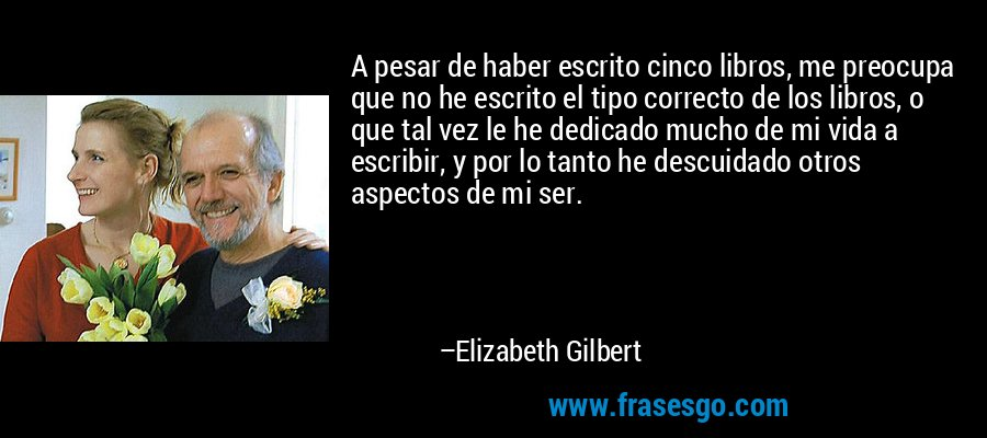 A pesar de haber escrito cinco libros, me preocupa que no he escrito el tipo correcto de los libros, o que tal vez le he dedicado mucho de mi vida a escribir, y por lo tanto he descuidado otros aspectos de mi ser. – Elizabeth Gilbert