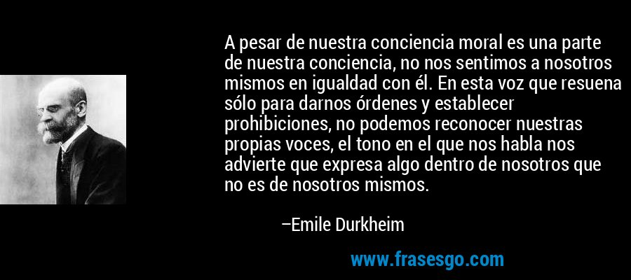 A pesar de nuestra conciencia moral es una parte de nuestra conciencia, no nos sentimos a nosotros mismos en igualdad con él. En esta voz que resuena sólo para darnos órdenes y establecer prohibiciones, no podemos reconocer nuestras propias voces, el tono en el que nos habla nos advierte que expresa algo dentro de nosotros que no es de nosotros mismos. – Emile Durkheim