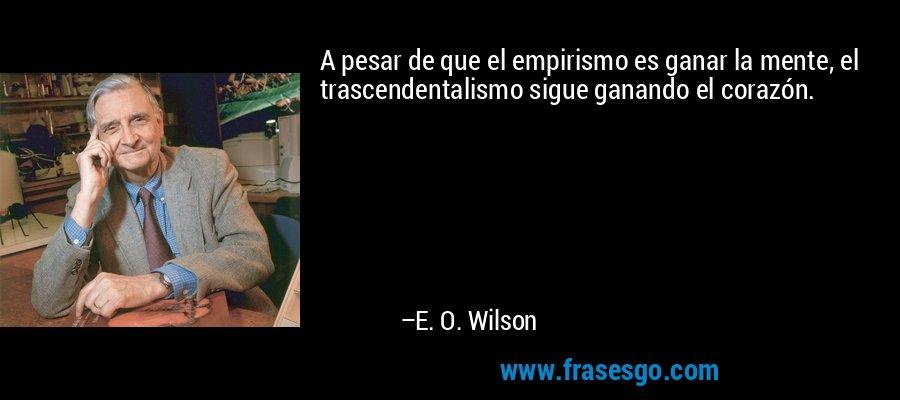 A pesar de que el empirismo es ganar la mente, el trascendentalismo sigue ganando el corazón. – E. O. Wilson
