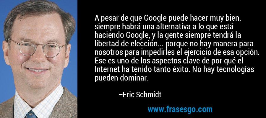 A pesar de que Google puede hacer muy bien, siempre habrá una alternativa a lo que está haciendo Google, y la gente siempre tendrá la libertad de elección... porque no hay manera para nosotros para impedirles el ejercicio de esa opción. Ese es uno de los aspectos clave de por qué el Internet ha tenido tanto éxito. No hay tecnologías pueden dominar. – Eric Schmidt