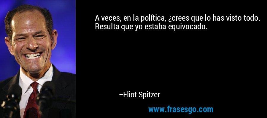 A veces, en la política, ¿crees que lo has visto todo. Resulta que yo estaba equivocado. – Eliot Spitzer