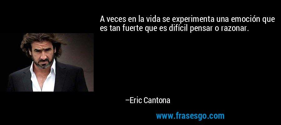 A veces en la vida se experimenta una emoción que es tan fuerte que es difícil pensar o razonar. – Eric Cantona