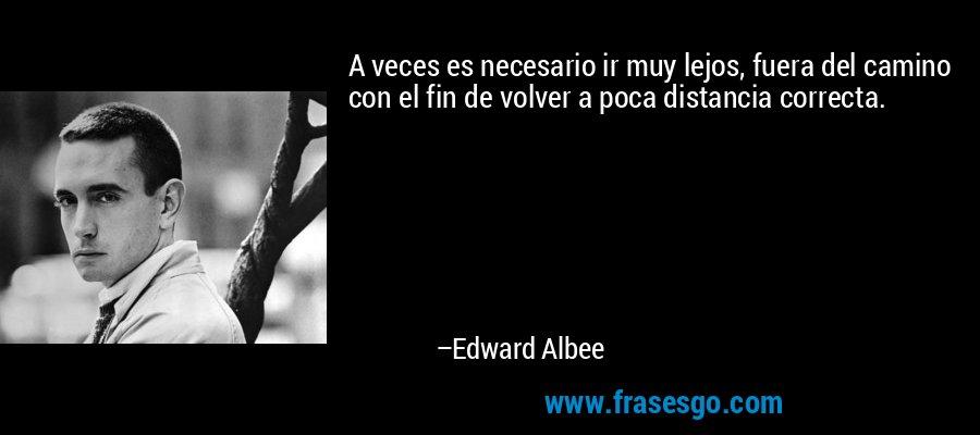 A veces es necesario ir muy lejos, fuera del camino con el fin de volver a poca distancia correcta. – Edward Albee
