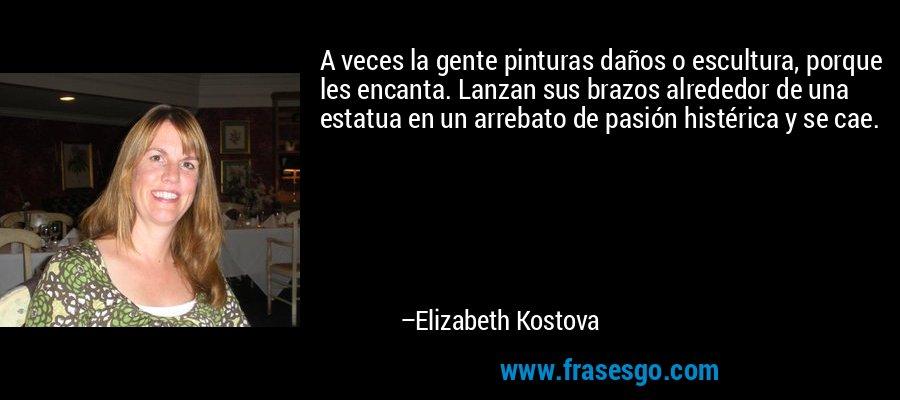 A veces la gente pinturas daños o escultura, porque les encanta. Lanzan sus brazos alrededor de una estatua en un arrebato de pasión histérica y se cae. – Elizabeth Kostova