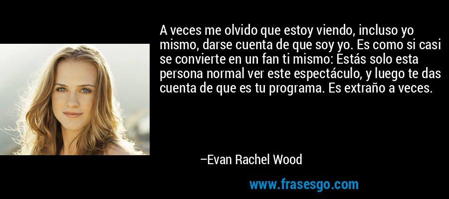 A veces me olvido que estoy viendo, incluso yo mismo, darse cuenta de que soy yo. Es como si casi se convierte en un fan ti mismo: Estás solo esta persona normal ver este espectáculo, y luego te das cuenta de que es tu programa. Es extraño a veces. – Evan Rachel Wood