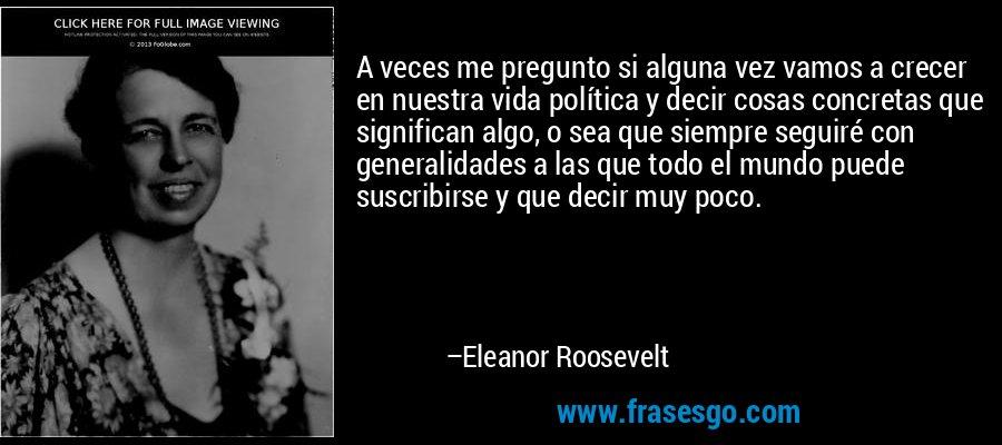 A veces me pregunto si alguna vez vamos a crecer en nuestra vida política y decir cosas concretas que significan algo, o sea que siempre seguiré con generalidades a las que todo el mundo puede suscribirse y que decir muy poco. – Eleanor Roosevelt
