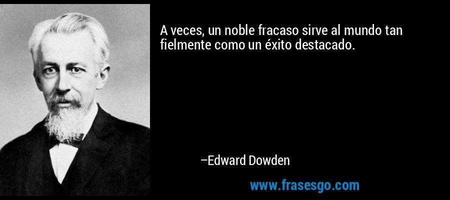 A veces, un noble fracaso sirve al mundo tan fielmente como un éxito destacado. – Edward Dowden