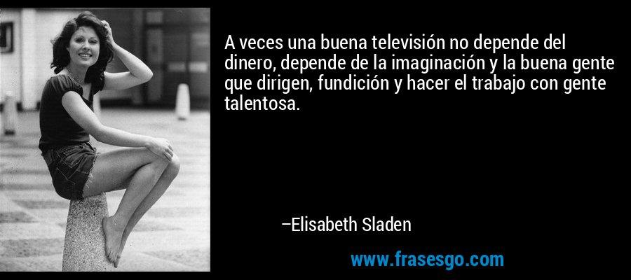 A veces una buena televisión no depende del dinero, depende de la imaginación y la buena gente que dirigen, fundición y hacer el trabajo con gente talentosa. – Elisabeth Sladen